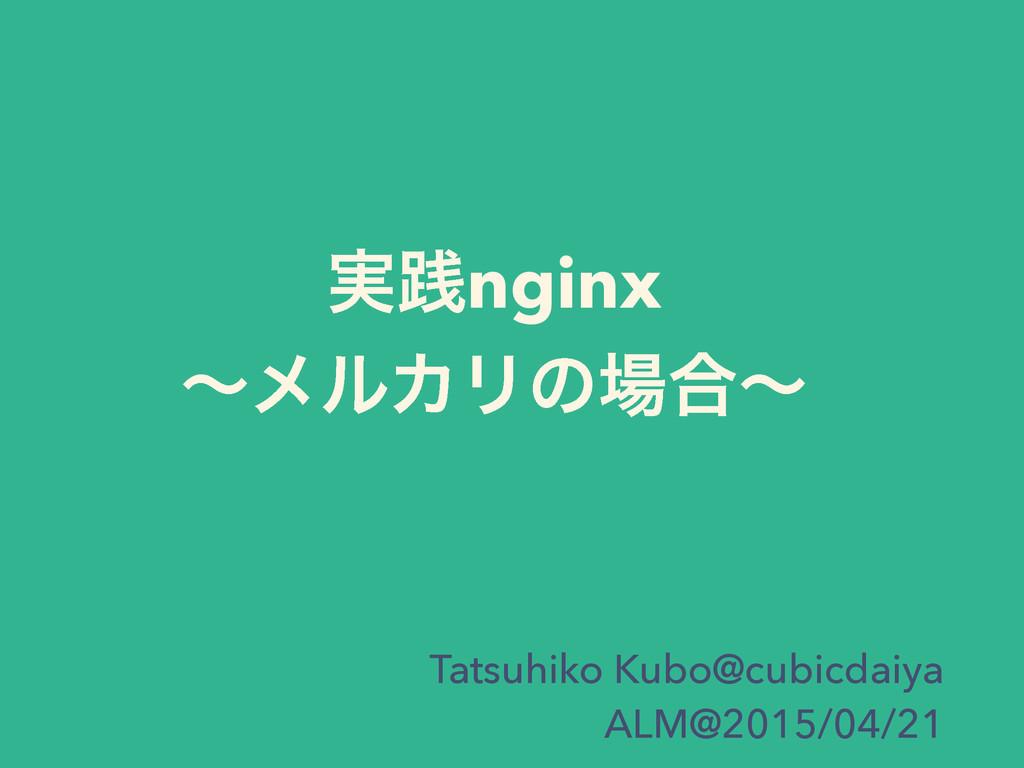 ࣮ફnginx ʙϝϧΧϦͷ߹ʙ Tatsuhiko Kubo@cubicdaiya ALM...