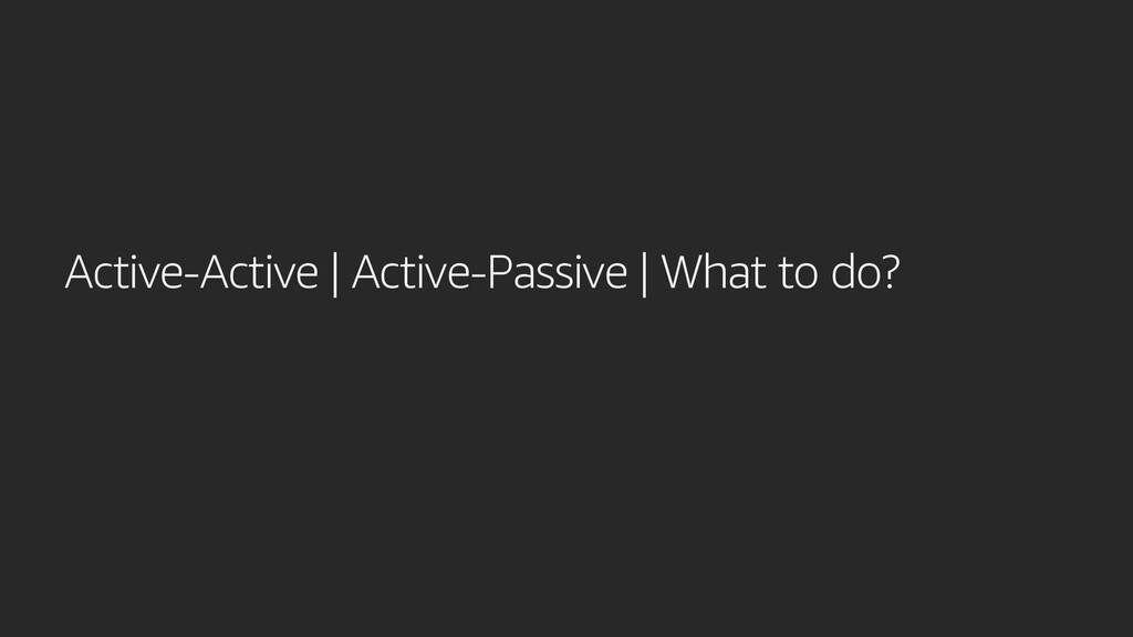 Active-Active | Active-Passive | What to do?