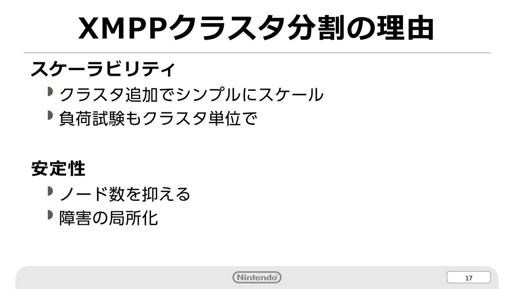 17 XMPPクラスタ分割の理由 スケーラビリティ クラスタ追加でシンプルにスケール 負荷試験...