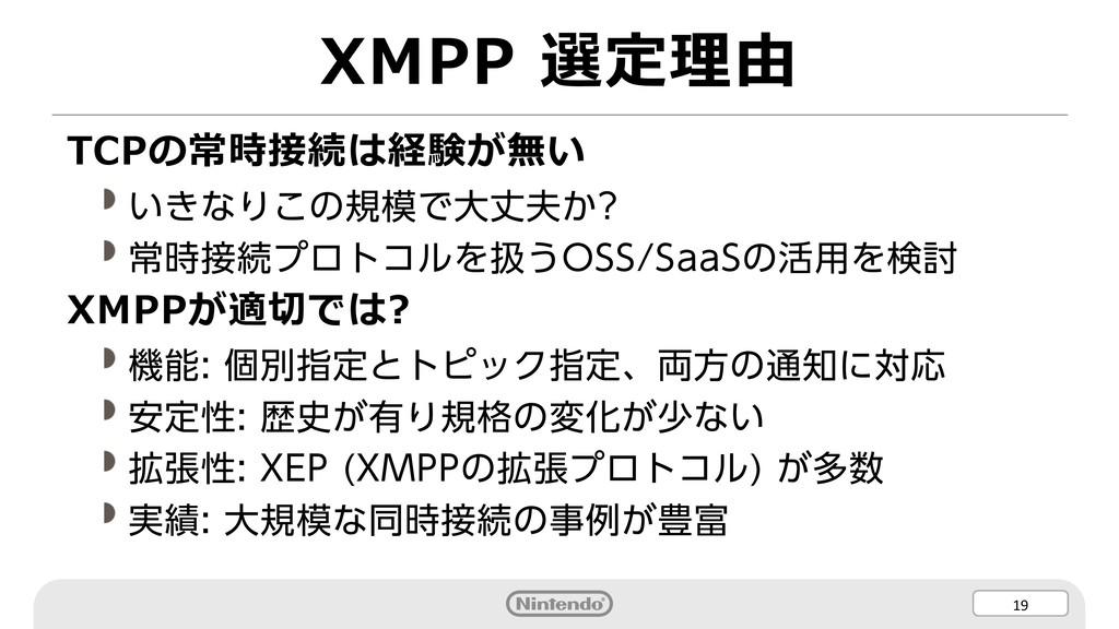 19 XMPP 選定理由 TCPの常時接続は経験が無い いきなりこの規模で大丈夫か? 常時接続...