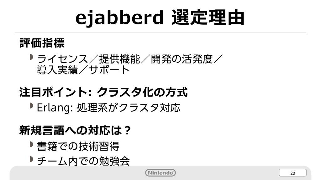 20 ejabberd 選定理由 評価指標 ライセンス/提供機能/開発の活発度/ 導入実績/サ...