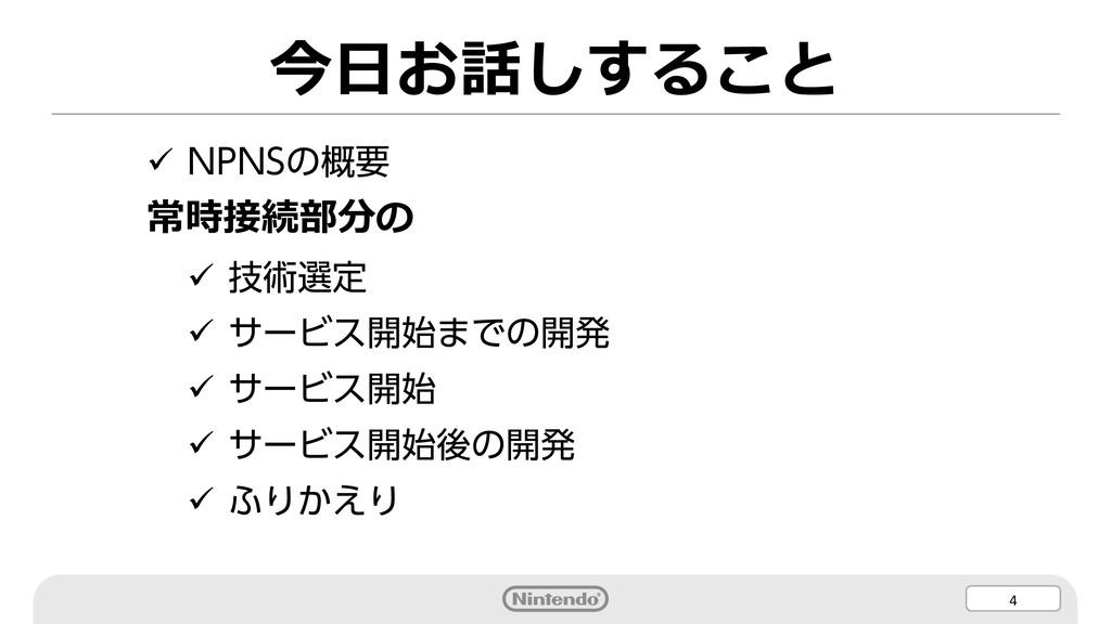 4 今⽇お話しすること ü NPNSの概要 常時接続部分の ü 技術選定 ü サービス開始まで...