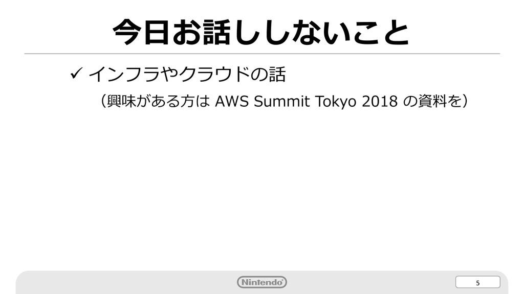 5 今⽇お話ししないこと ü インフラやクラウドの話 (興味がある⽅は AWS Summit ...