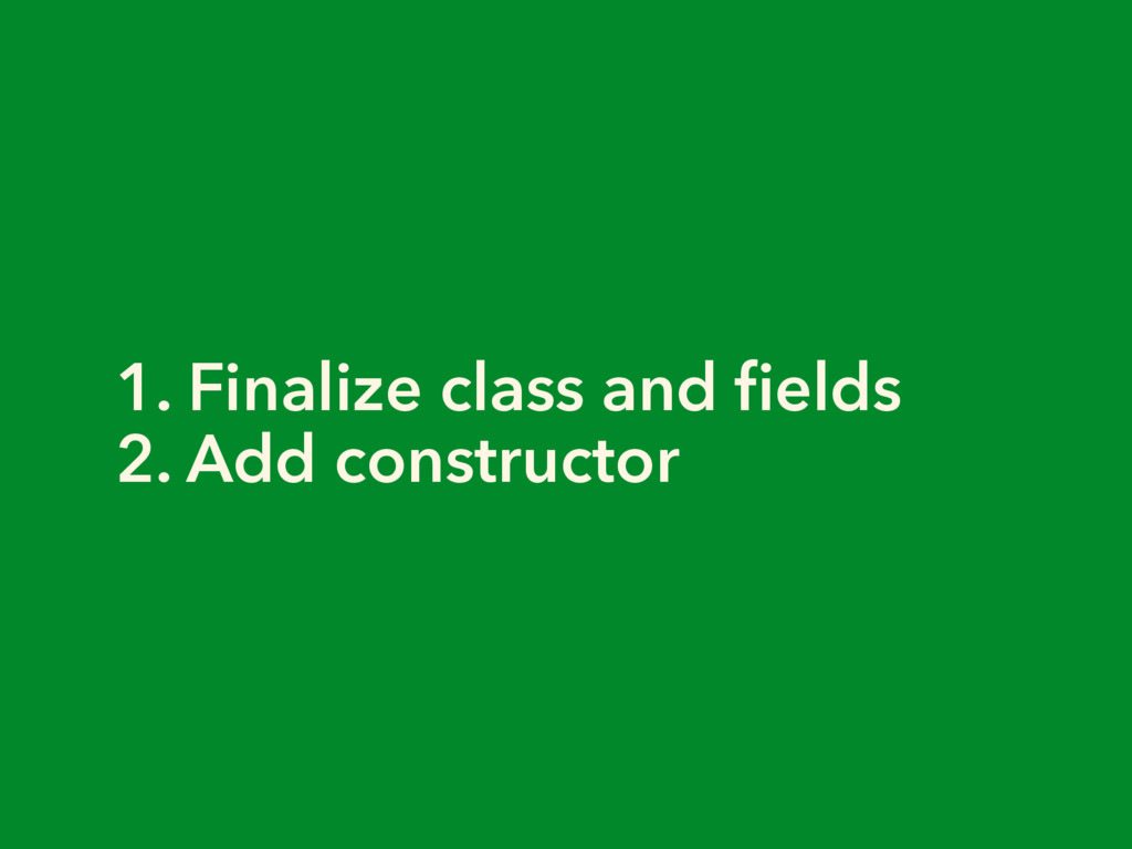 1. Finalize class and fields 2. Add constructor