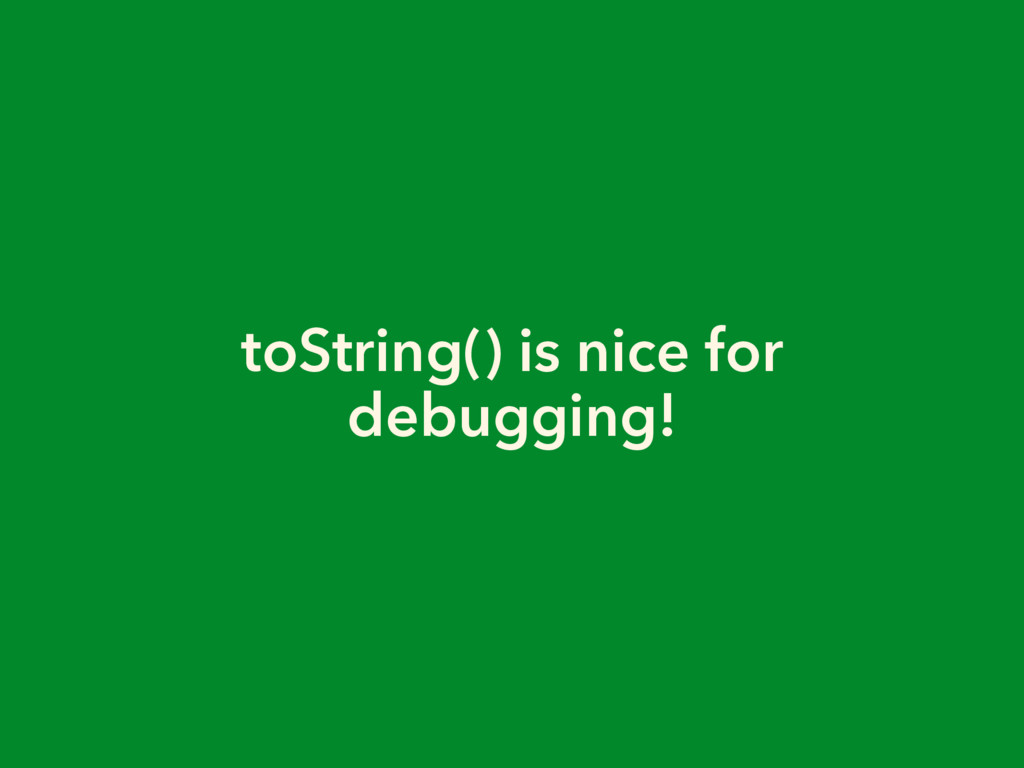toString() is nice for debugging!