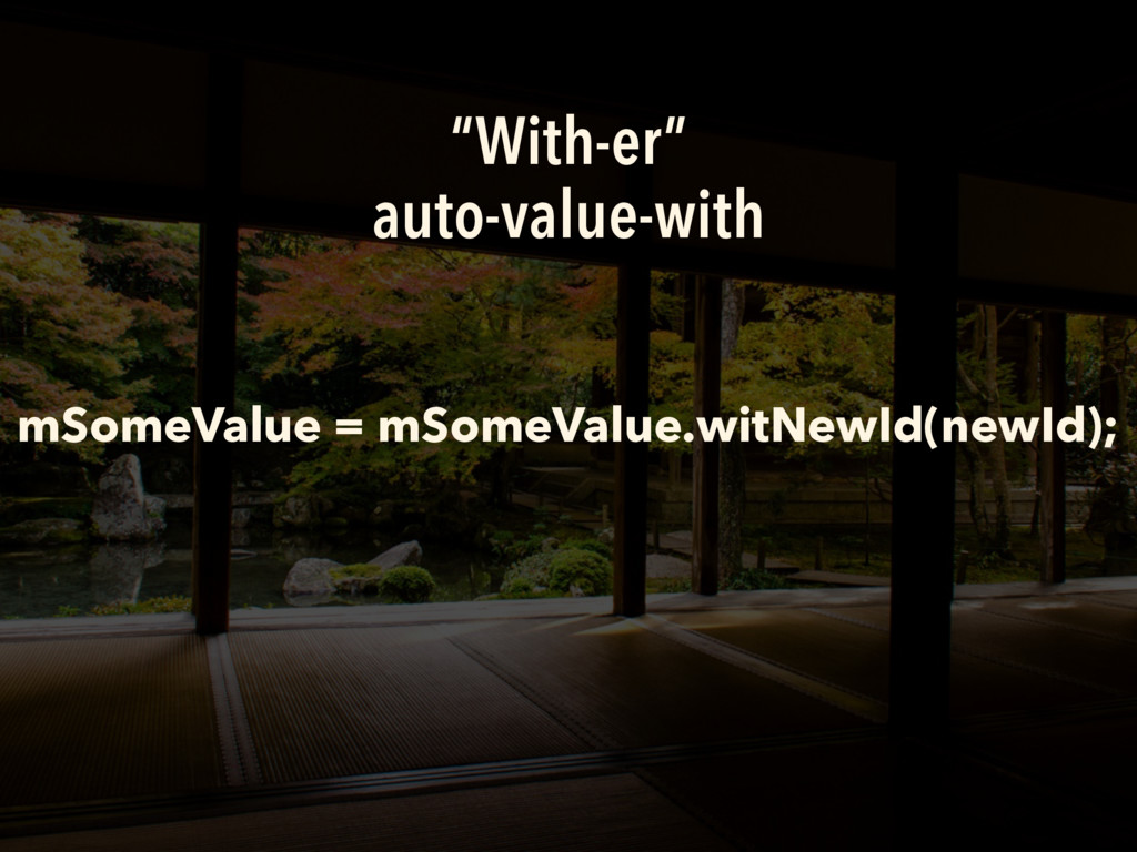 """""""With-er"""" auto-value-with mSomeValue = mSomeVal..."""