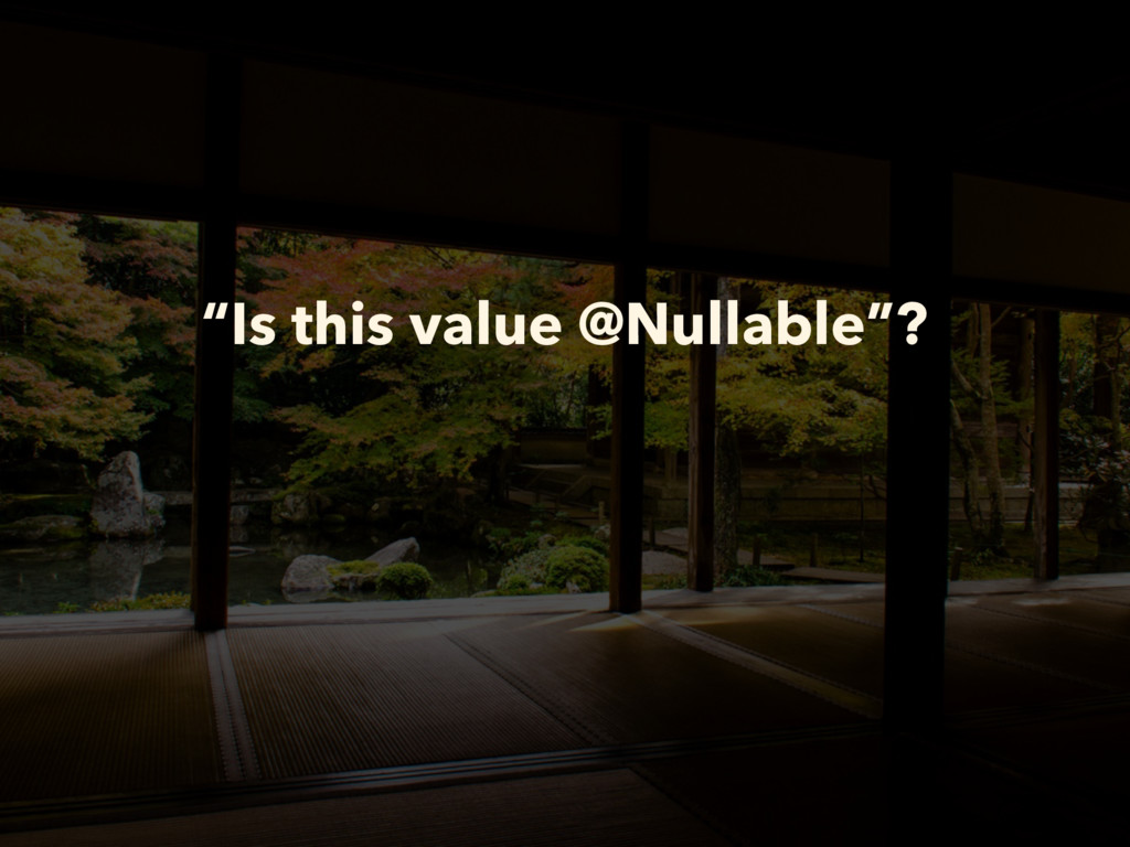 """""""Is this value @Nullable""""?"""