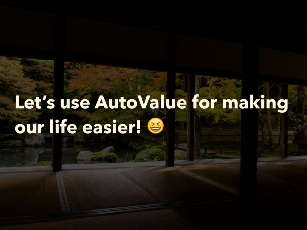 Let's use AutoValue for making our life easier!