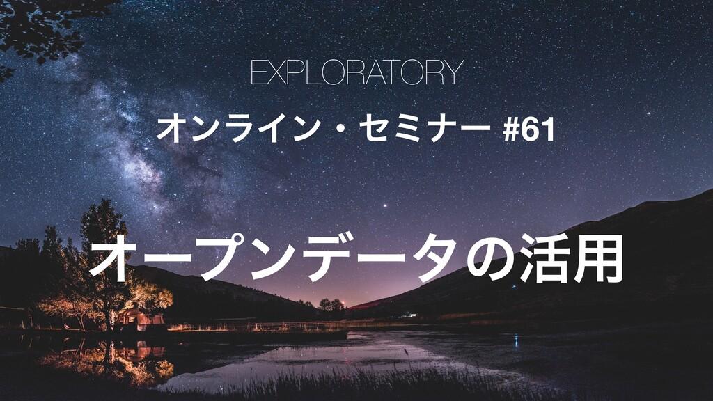 EXPLORATORY ΦϯϥΠϯɾηϛφʔ #61 Φʔϓϯσʔλͷ׆༻