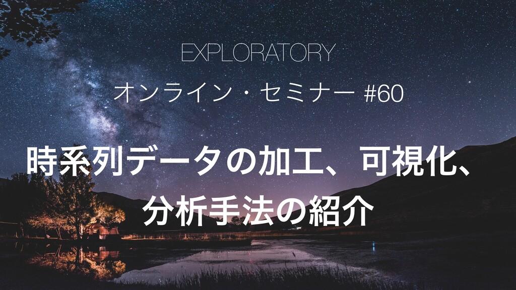 EXPLORATORY ΦϯϥΠϯɾηϛφʔ #60 ܥྻσʔλͷՃɺՄࢹԽɺ ੳख๏ͷ...
