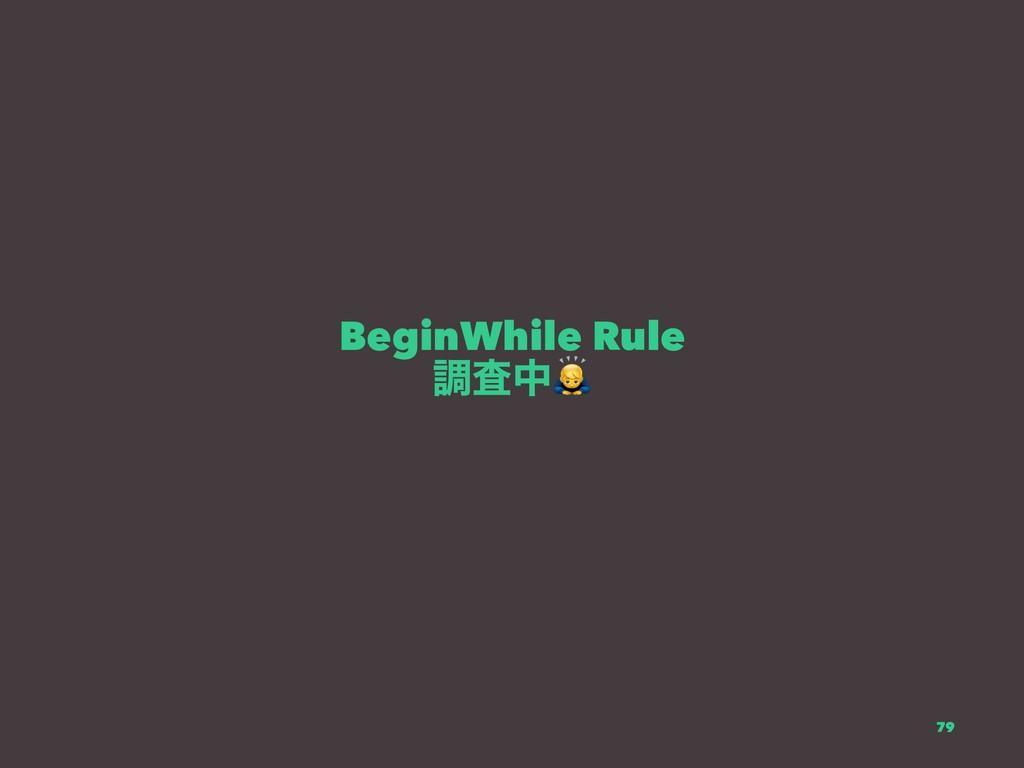 BeginWhile Rule ௐࠪத 79