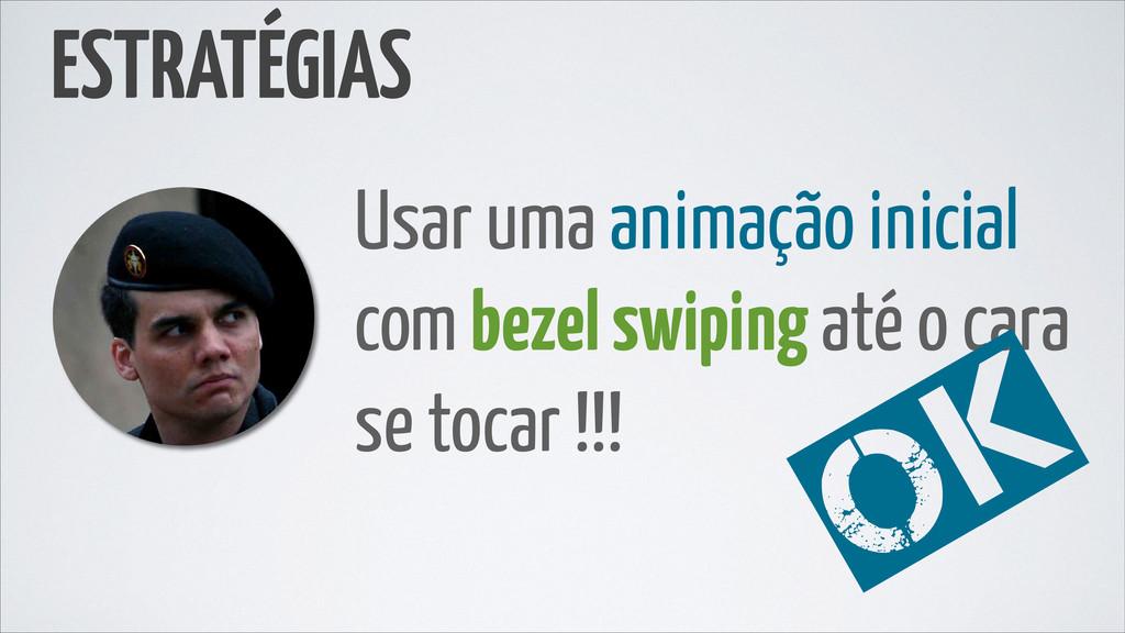 Usar uma animação inicial com bezel swiping até...