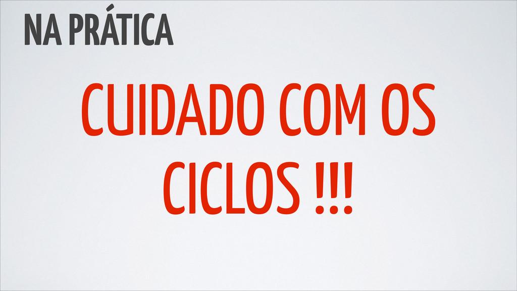 NA PRÁTICA CUIDADO COM OS CICLOS !!!