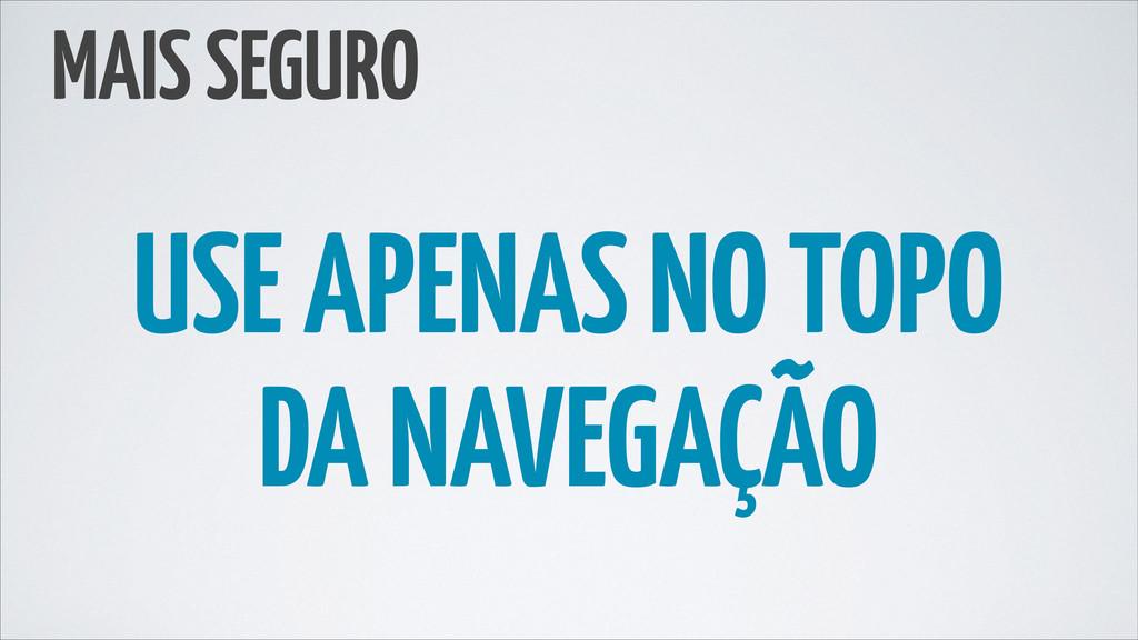 MAIS SEGURO USE APENAS NO TOPO DA NAVEGAÇÃO