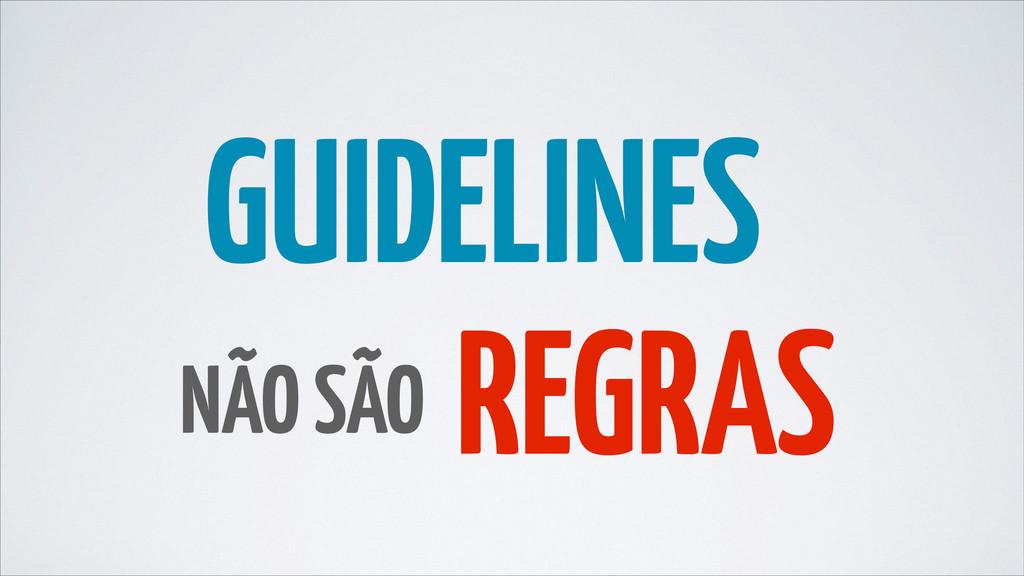 NÃO SÃO REGRAS GUIDELINES