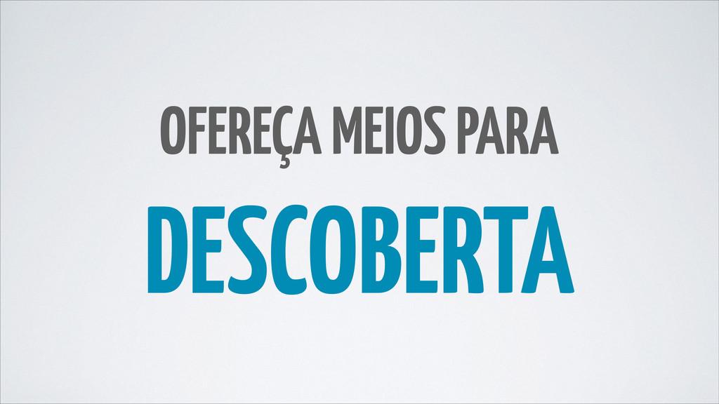OFEREÇA MEIOS PARA DESCOBERTA