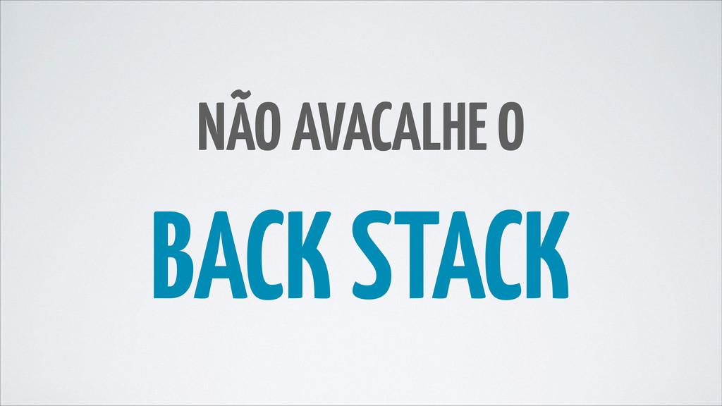 NÃO AVACALHE O BACK STACK