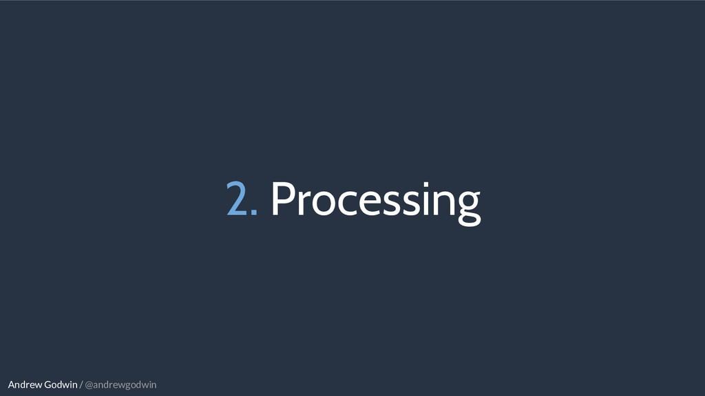 Andrew Godwin / @andrewgodwin 2. Processing