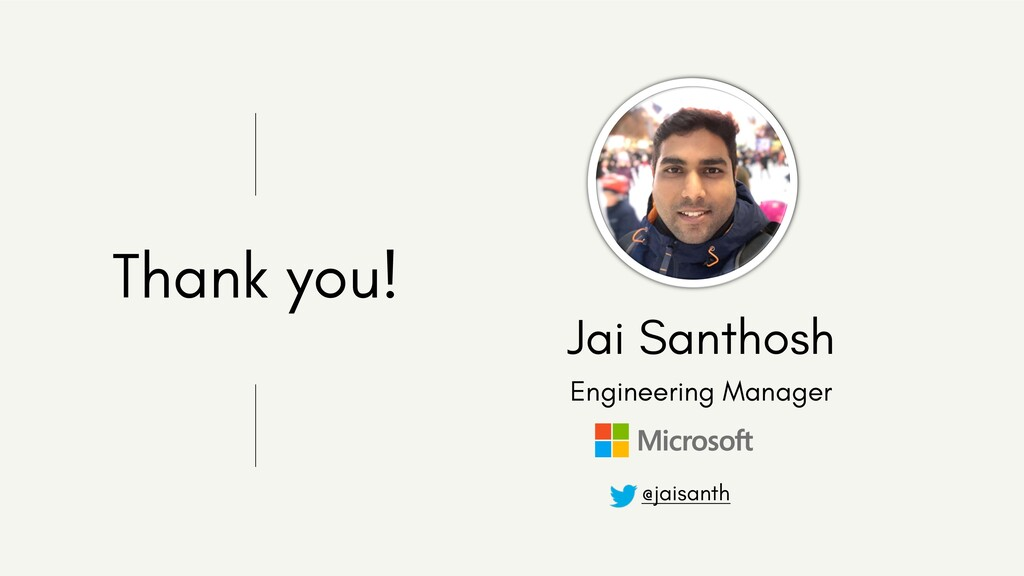 Thank you! Jai Santhosh Engineering Manager @ja...