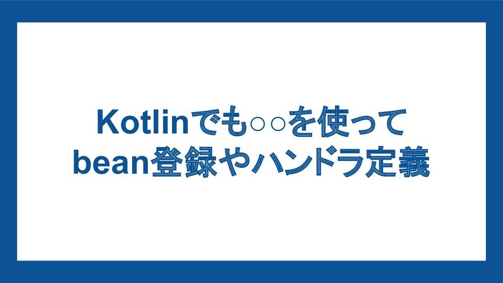 Kotlinでも○○を使って bean登録やハンドラ定義