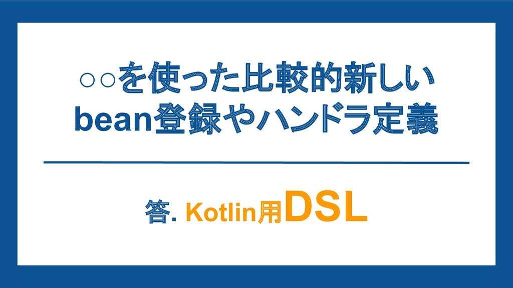 ○○を使った比較的新しい bean登録やハンドラ定義 答. Kotlin用 DSL