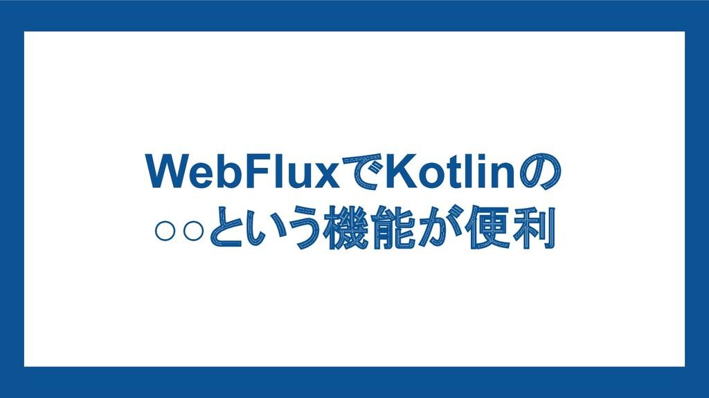 WebFluxでKotlinの ○○という機能が便利