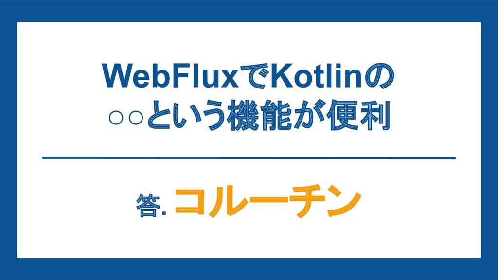 WebFluxでKotlinの ○○という機能が便利 答. コルーチン