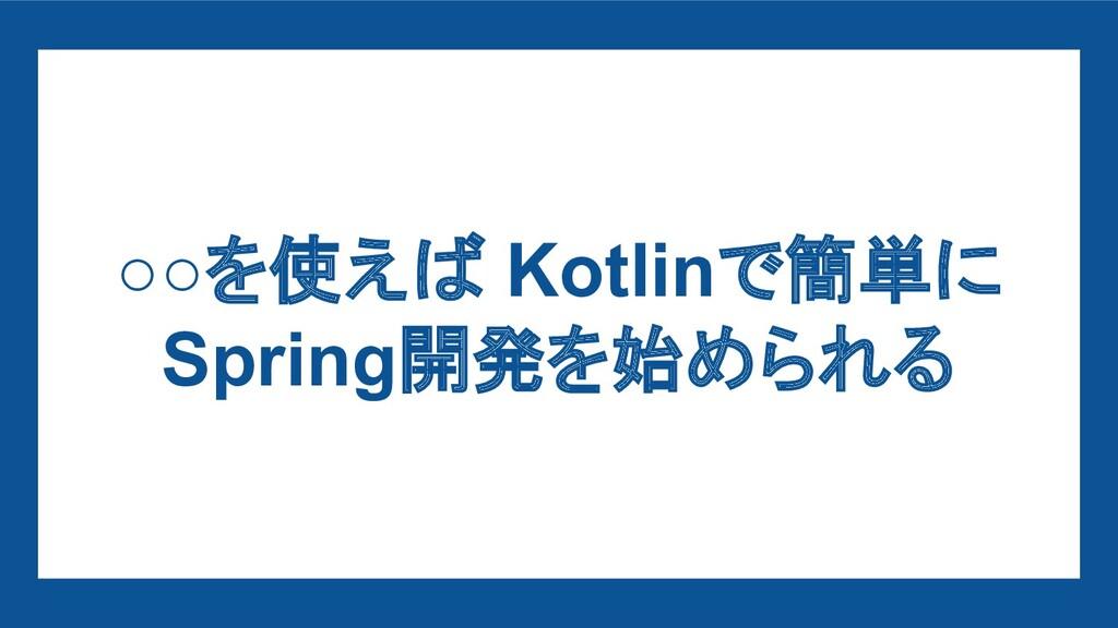 ○○を使えば Kotlinで簡単に Spring開発を始められる