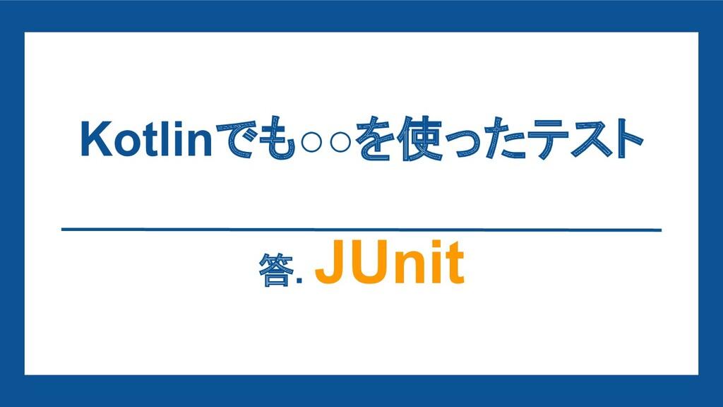 Kotlinでも○○を使ったテスト 答. JUnit