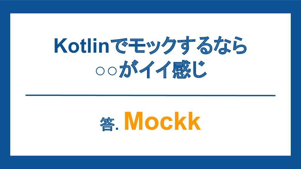 Kotlinでモックするなら ○○がイイ感じ 答. Mockk