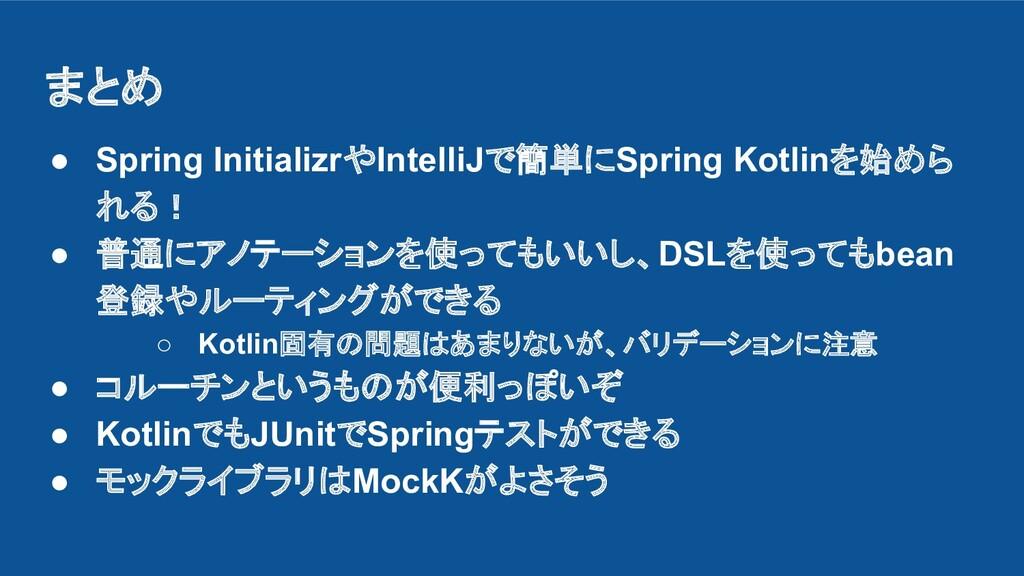 まとめ ● Spring InitializrやIntelliJで簡単にSpring Kotl...