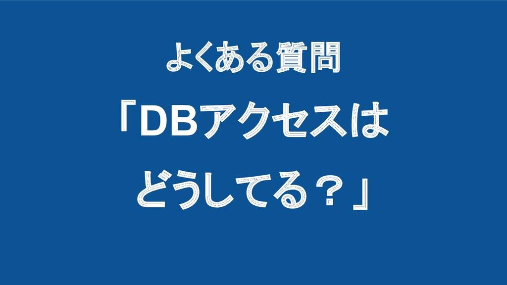 よくある質問 「DBアクセスは どうしてる?」