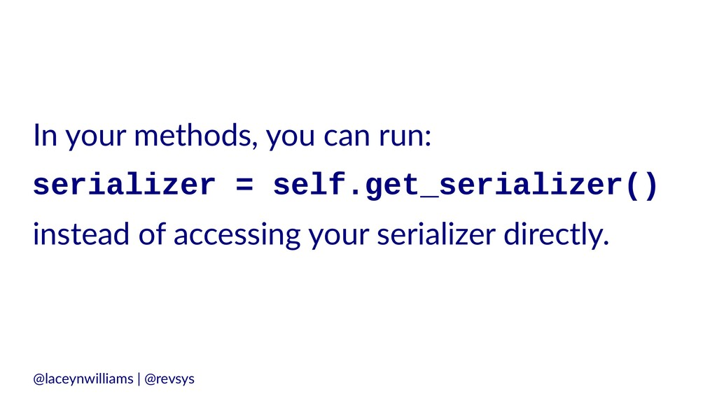 In your methods, you can run: serializer = self...