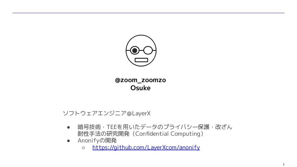 2 @zoom_zoomzo Osuke ソフトウェアエンジニア@LayerX ● 暗号技術・...