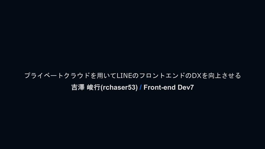 プライベートクラウドを用いてLINEのフロントエンドのDXを向上させる 吉澤 峻行(rchas...