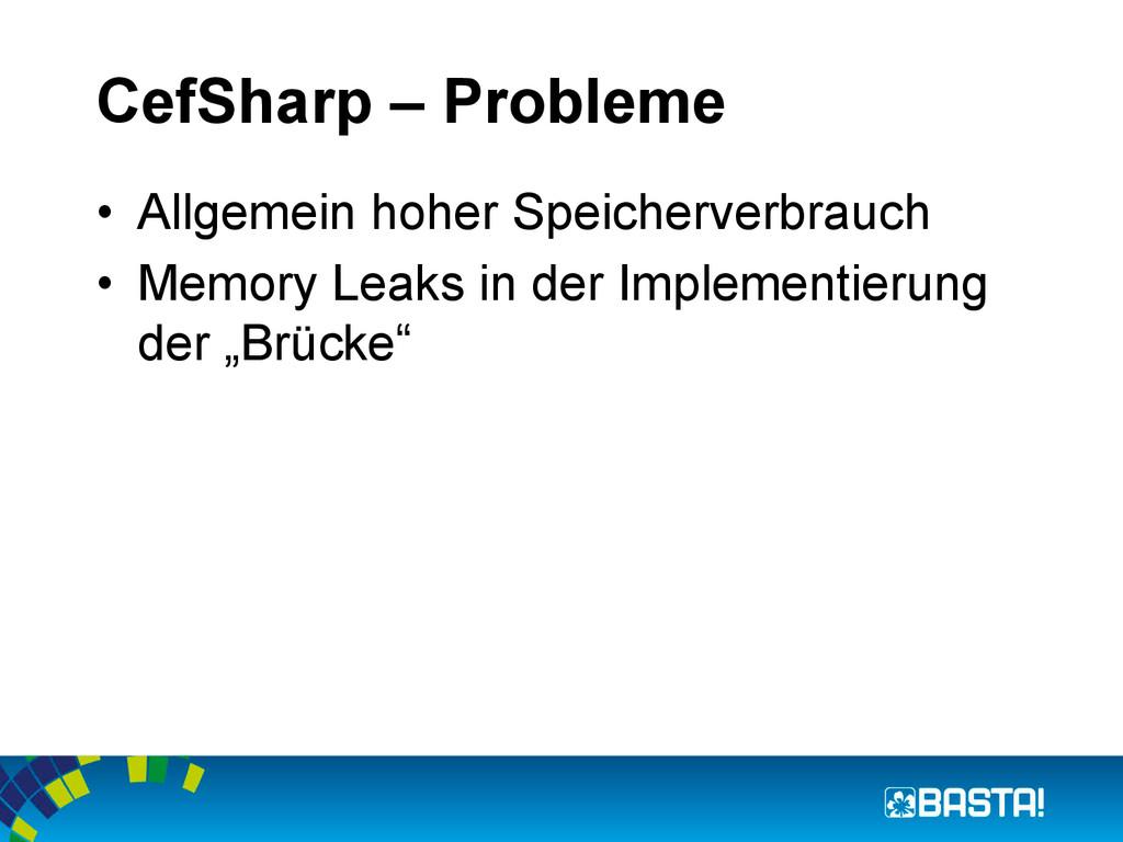CefSharp – Probleme • Allgemein hoher Speicher...