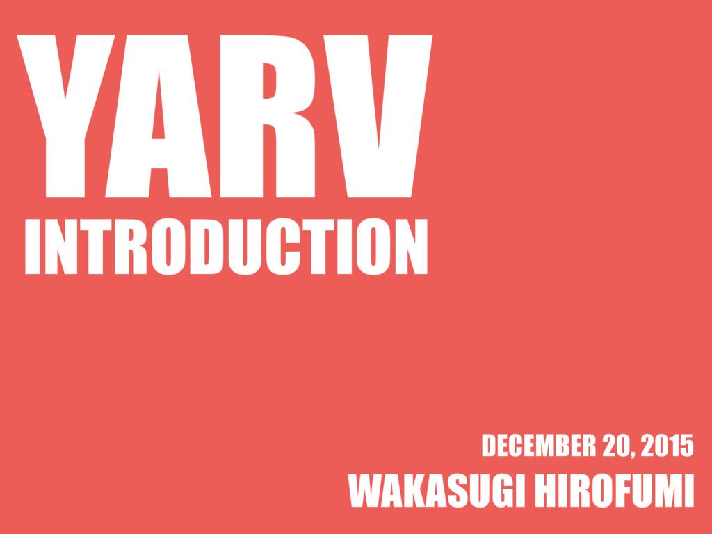 YARV INTRODUCTION WAKASUGI HIROFUMI DECEMBER 20...