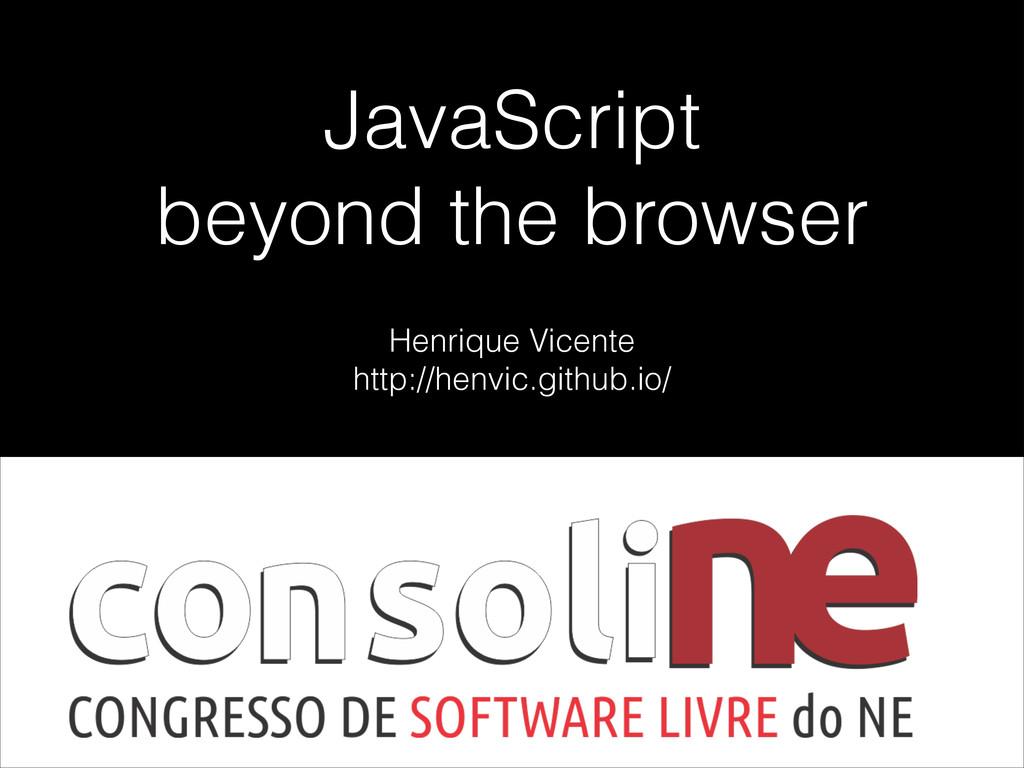 JavaScript beyond the browser Henrique Vicente ...