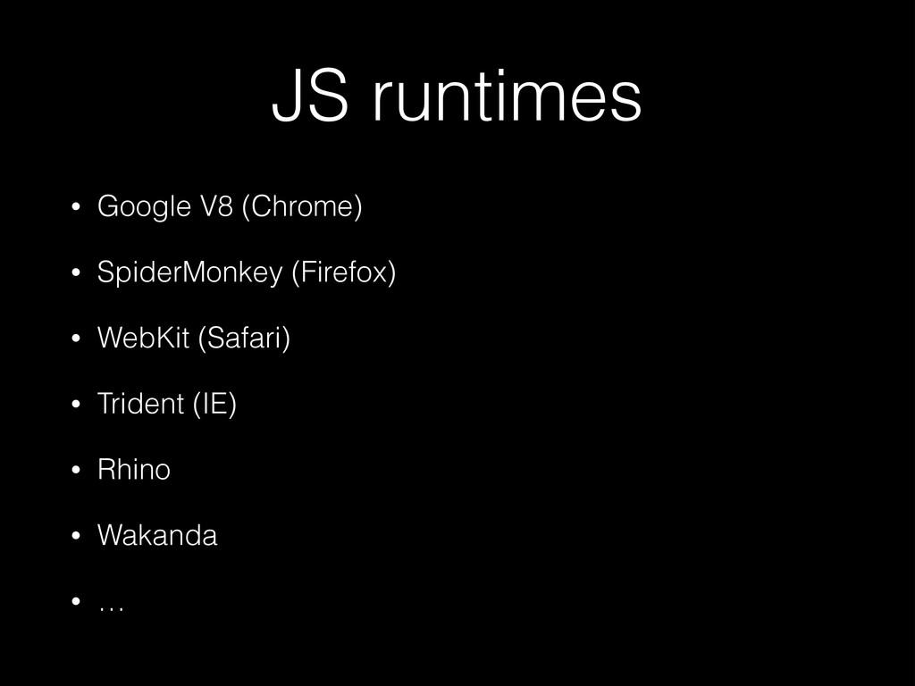 JS runtimes • Google V8 (Chrome) • SpiderMonkey...