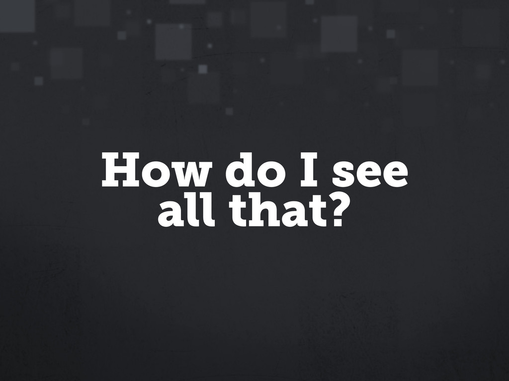 How do I see all that?