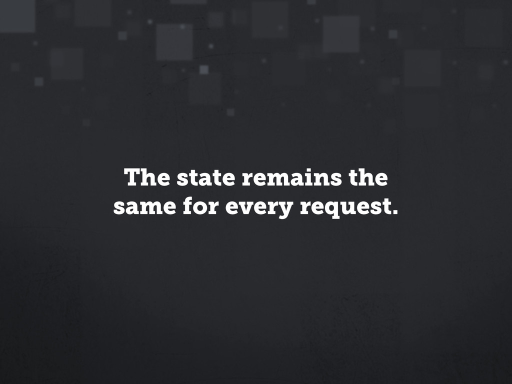 The state remains the same for every request.
