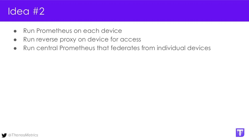 @ThanosMetrics Idea #2 ● Run Prometheus on each...