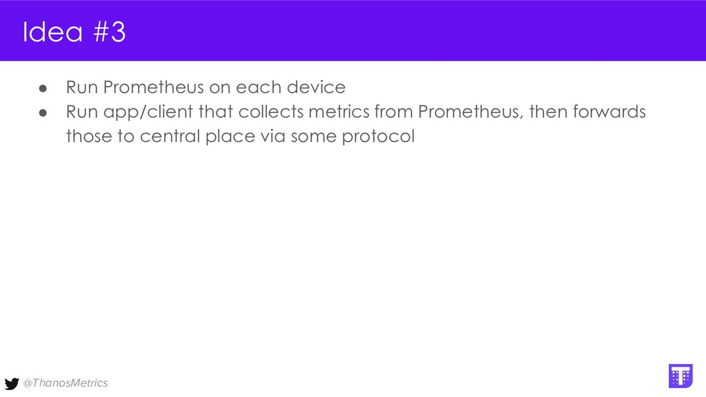 @ThanosMetrics Idea #3 ● Run Prometheus on each...