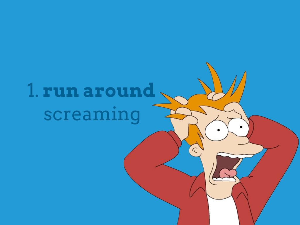 1. run around screaming