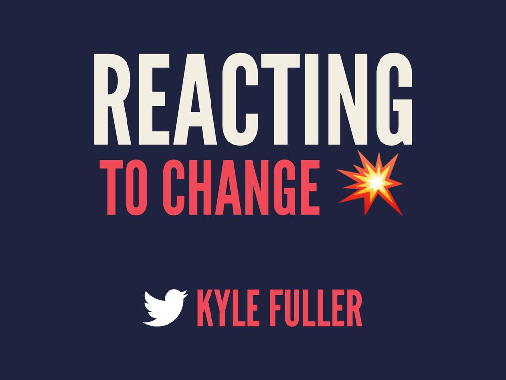 REACTING TO CHANGE ! KYLE FULLER