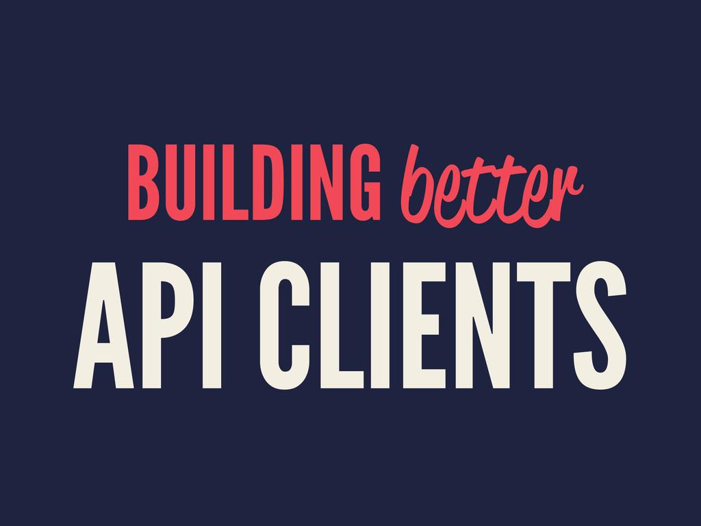BUILDING better API CLIENTS