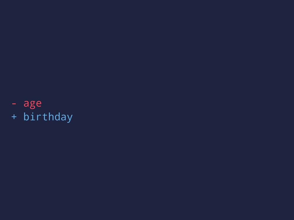 - age + birthday