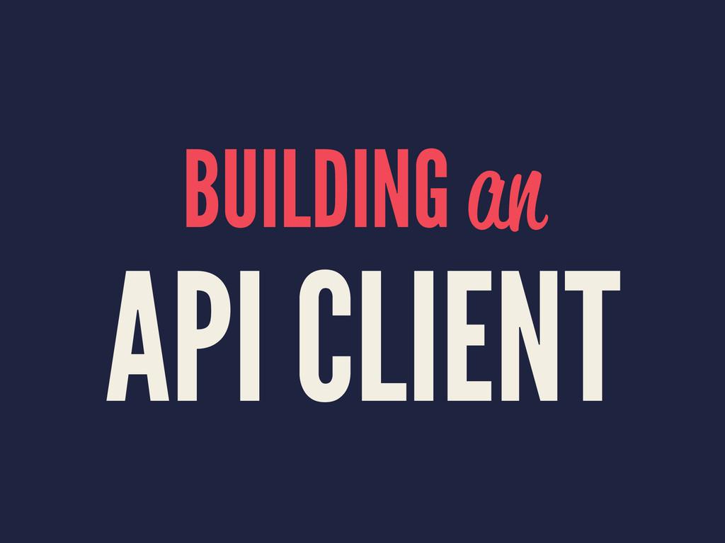BUILDING an API CLIENT