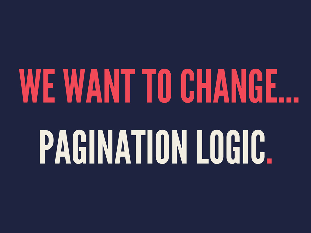 WE WANT TO CHANGE... PAGINATION LOGIC.