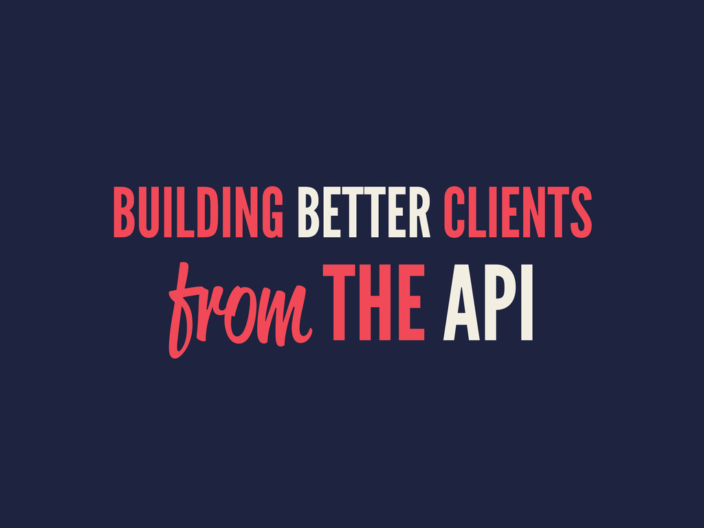BUILDING BETTER CLIENTS from THE API